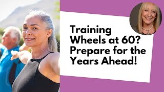 Training wheels at 60? how to (wisely!) prepare for the years ahead