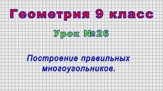 Геометрия 9 класс (Урок№26 - Построение правильных многоугольников.)