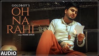 Presenting latest punjabi audio song oh na rahi sung and music by goldboy. the lyrics of is given nirmaan. . enjoy stay connected with us...