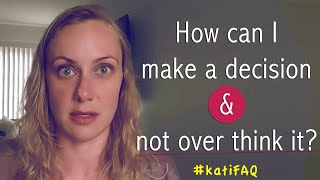 How can I make a decision & not over think it? #KatiFAQ