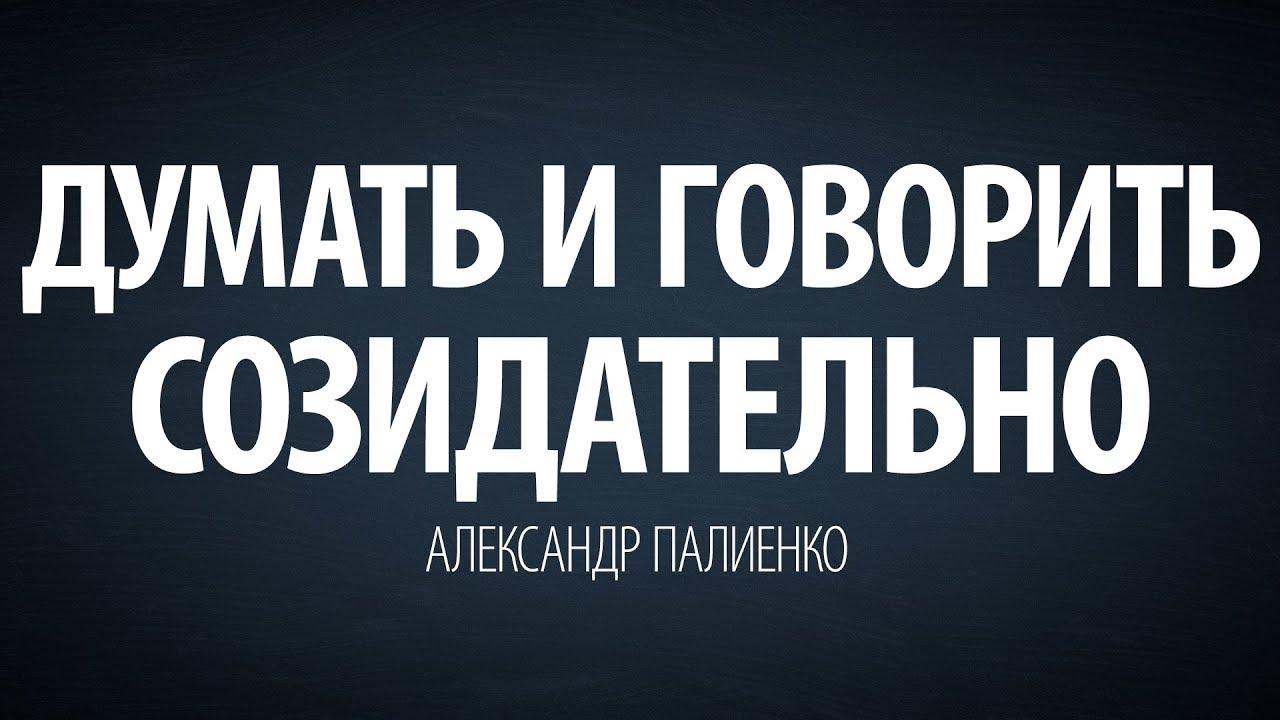 Александр Палиенко - Думать и говорить созидательно.