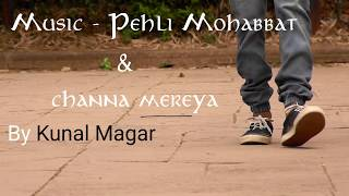 pehli mohabbat X channa mereya (Mashup by Kunal Magar)