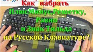 Знак Тильда, Плюс Минус, Равно и Решетка. Как набрать на Русской клавиатуре Плюс Минус и.т.д.