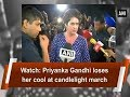 Watch: Priyanka Gandhi loses her cool at candlelight march - ANI News