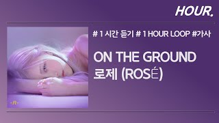 [HOUR. 1시간] 로제 (ROSÉ) - On The Ground / 가사 / 1 hour loop
