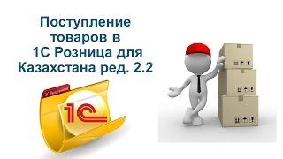 Поступление товаров в 1С Розница для Казахстана ред 2 2