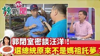 【辣新聞精華】郭閉室密談汪洋!選總統原來不是媽祖託夢?