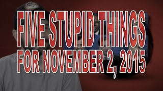 Five Stupid Things for November 2, 2015