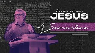Encontros com Jesus: A Samaritana -  Pr. Francisco Chaves