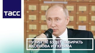 Путин не будет забирать Аксенова из Крыма