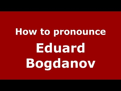 How to pronounce Eduard Bogdanov (Russian/Russia)  - PronounceNames.com
