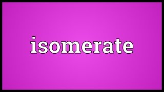 Isomerate Meaning