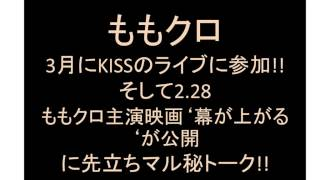 3月にKISSのライブに参加!!そして2.28ももクロ主演映画'幕が上がる'が公開に先立ちマル秘トーク!! 2015上半期怒涛の3連続シングルリリース!!...