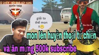(Free Fire) Nam lầy vui sướng khi kéo Mon lên huyền thoại tử chiến -  Mon ăn mừng 500 subscribe