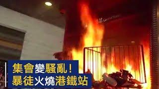 集会变骚乱!暴徒涌上街头大肆破坏,火烧港铁站   CCTV