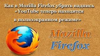 Как в Mozilla Firefox убрать надпись «YouTube теперь находится в полноэкранном режиме»