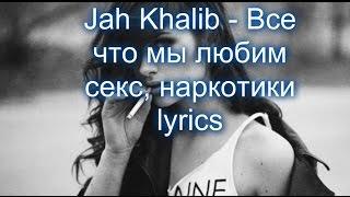 Jah Khalib - Все что мы любим секс, наркотики lyrics
