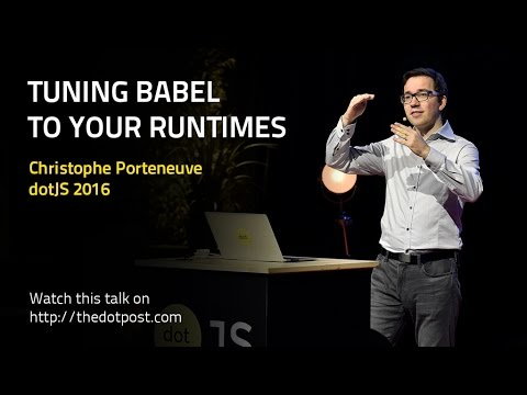 dotJS 2016 - Christophe Porteneuve - Tuning Babel to your runtimes