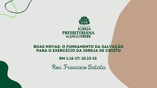 Boas Novas: O Fundamento da Salvação para o Exercício da Igreja de Cristo | Rev. Francisco Batista