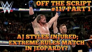 aj styles injured extreme rules main event in jeopardy wwe off the script 117 part 1