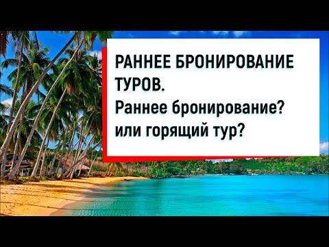 РАННЕЕ БРОНИРОВАНИЕ ТУРОВ 2019 - 2020. Раннее бронирование? или горящий тур?