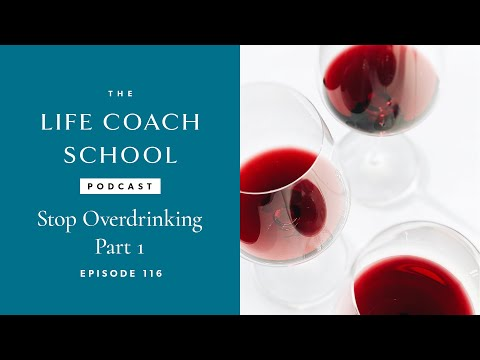 The Life Coach School Podcast Episode #116: Stop Overdrinking Part 1