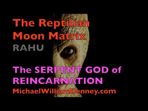 The REPTILIAN MOON MATRIX   RAHU The Serpent Naga of REINCARNATION  Why do we Reincarnate?
