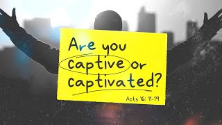 Are you Captive or Captivated -  Acts 16:11-19  - Art Dykstra