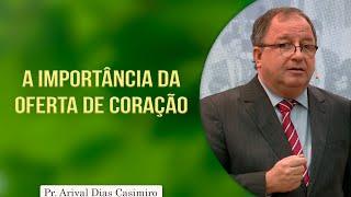 A Importância da Oferta de Coração | Pr. Arival Dias Casimiro
