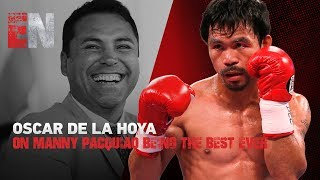 Oscar De La Hoya On Manny Pacquiao Being The Best Ever
