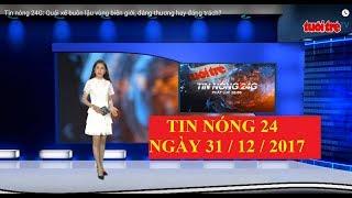 Trực tiếp ⚡ Tin 24h Mới Nhất hôm nay 31/12/2017 | Tin nóng nhất 24H ⚡