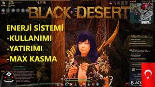 Black Desert Tr Enerji Sistemi - Max enerji kasma ve kullanımı