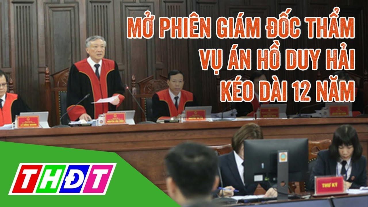 Mở phiên giám đốc thẩm vụ án Hồ Duy Hải kéo dài 12 năm | THDT