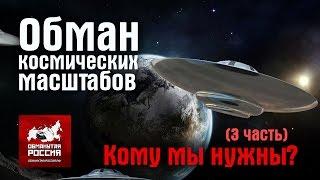 Обман космических масштабов. Кому мы нужны? (3 часть)