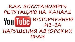 Как восстановить репутацию на канале YouTube (ютуб) испорченную из-за нарушения авторских прав!