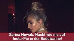 Sarina Nowak: Nackt wie nie auf Insta-Pic in der Badewanne!   CELEBRITIES und GOSSIP