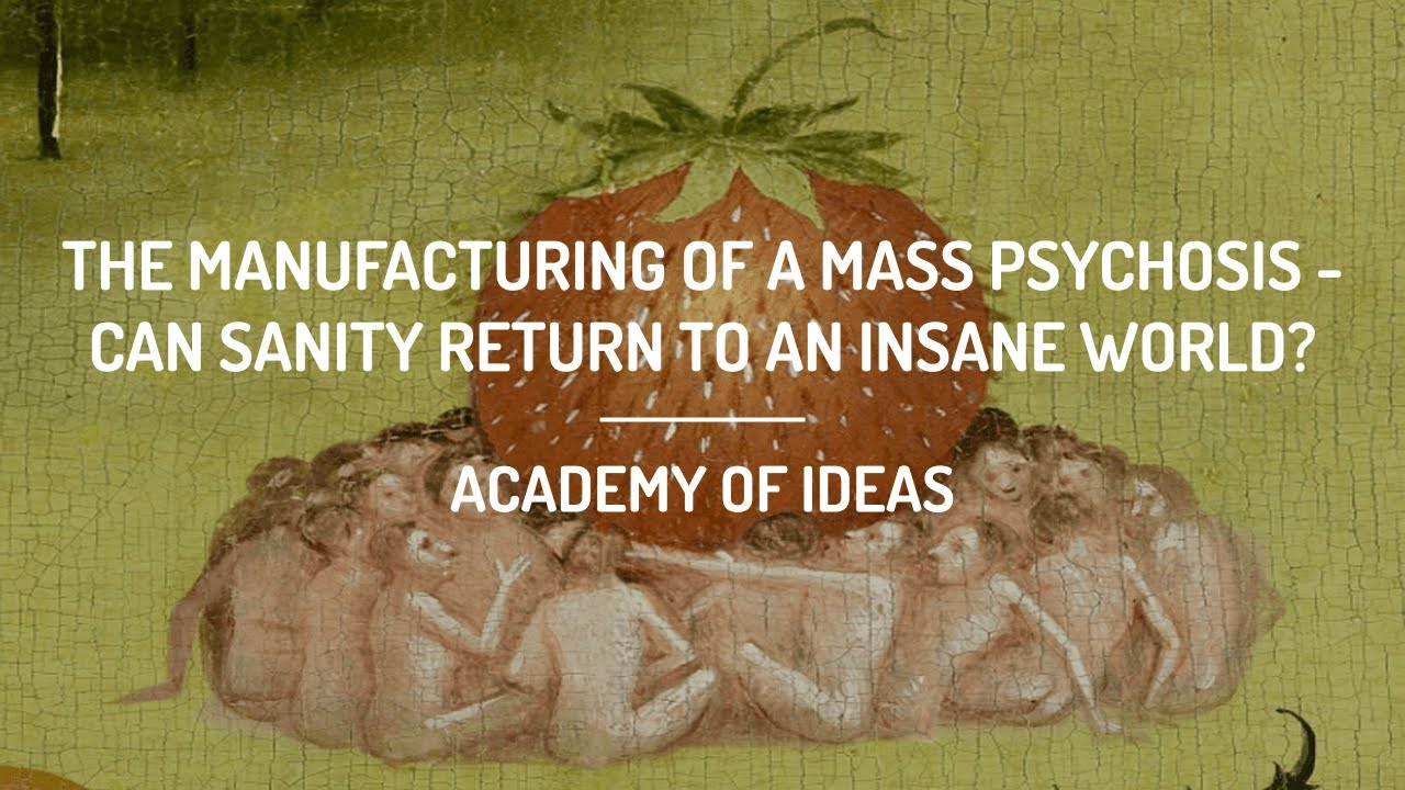The Manufacturing of a Mass Psychosis - Can Sanity Return to an Insane World?