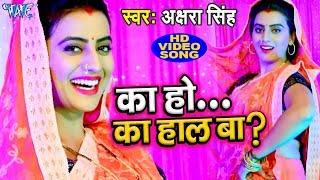 Akshara Singh का सबसे हिट VIDEO SONG 2019 - का हो का हाल बा - Ka Ho ka Haal Ba - Bhojpuri Hit Songs