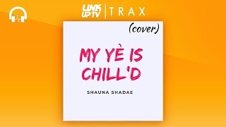 Shauna Shadae - My Ye Is Chill'd | Link Up TV TRAX