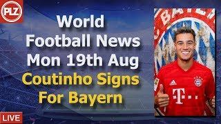 Coutinho Signs For Bayern - Monday 19th August - PLZ Soccer World Bulletin
