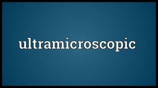 Ultramicroscopic Meaning