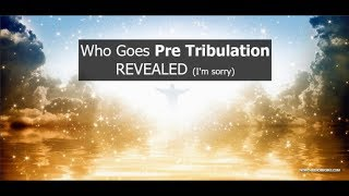 Who goes in Pre Tribulation, Revealed (I'm sorry)