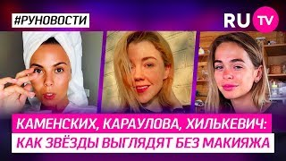 Каменских, Караулова, Хилькевич: как звёзды выглядят без макияжа