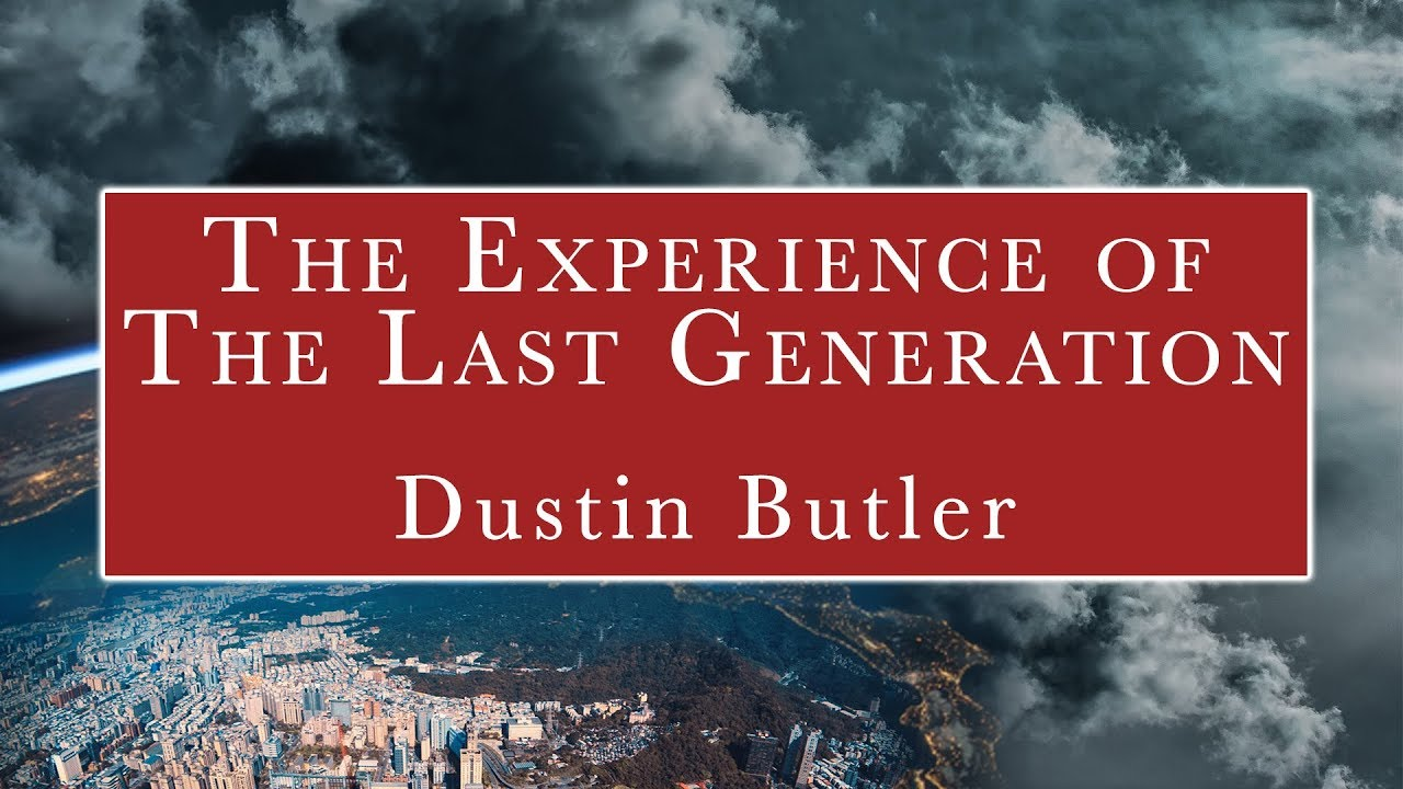 The Experience of the Last Generation (2 of 2) - Dustin Butler