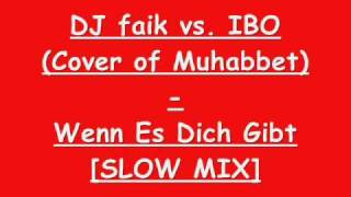 DJ faik vs. IBO (Cover of Muhabbet) - Wenn Es Dich Gibt [SLOW MIX]