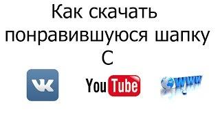 Как скачать понравившуюся шапку c YouTube/VK/Сайт