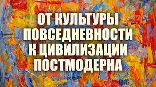 От культуры повседневности к цивилизации постмодерна. Лекция 1.  Культура повседневности