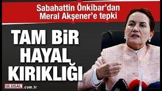 Sabahattin Önkibar'dan Meral Akşener'e tepki: Tam bir hayal kırıklığı