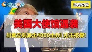 美国大使馆遇袭 川普立刻下令派出4000士兵报复还击! 500人已经在路上...