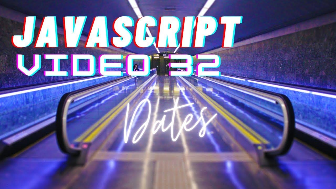 Easiest Series For Learning Javascript - Javascript Dates - Video 32